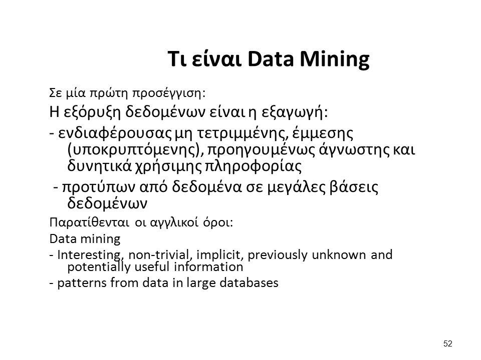 52 Τι είναι Data Mining Σε μία πρώτη προσέγγιση: Η εξόρυξη δεδομένων είναι η εξαγωγή: - ενδιαφέρουσας μη τετριμμένης, έμμεσης (υποκρυπτόμενης), προηγο