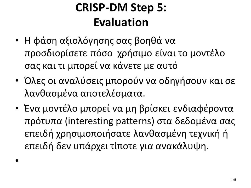 CRISP-DM Step 5: Evaluation Η φάση αξιολόγησης σας βοηθά να προσδιορίσετε πόσο χρήσιμο είναι το μοντέλο σας και τι μπορεί να κάνετε με αυτό Όλες οι αν