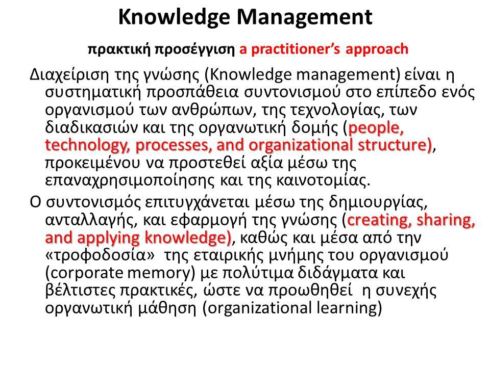 Knowledge Management πρακτική προσέγγιση a practitioner's approach people, technology, processes, and organizational structure) Διαχείριση της γνώσης (Knowledge management) είναι η συστηματική προσπάθεια συντονισμού στο επίπεδο ενός οργανισμού των ανθρώπων, της τεχνολογίας, των διαδικασιών και της οργανωτική δομής (people, technology, processes, and organizational structure), προκειμένου να προστεθεί αξία μέσω της επαναχρησιμοποίησης και της καινοτομίας.