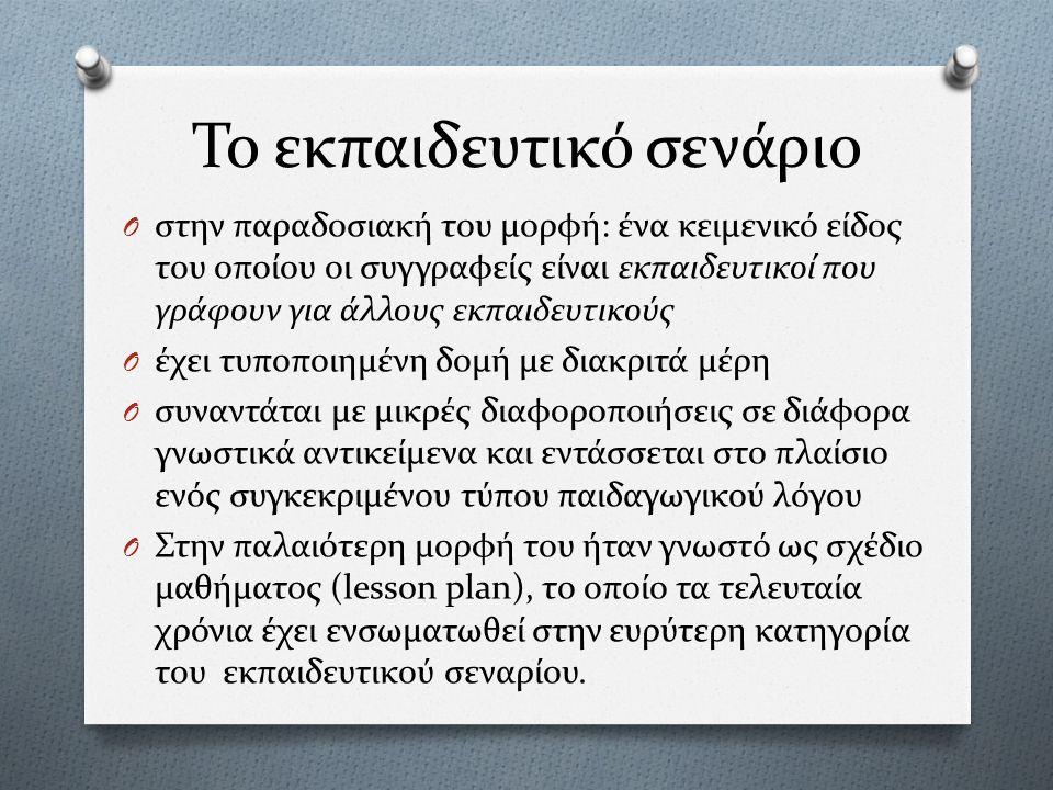 Το εκπαιδευτικό σενάριο O στην παραδοσιακή του μορφή: ένα κειμενικό είδος του οποίου οι συγγραφείς είναι εκπαιδευτικοί που γράφουν για άλλους εκπαιδευτικούς O έχει τυποποιημένη δομή με διακριτά μέρη O συναντάται με μικρές διαφοροποιήσεις σε διάφορα γνωστικά αντικείμενα και εντάσσεται στο πλαίσιο ενός συγκεκριμένου τύπου παιδαγωγικού λόγου O Στην παλαιότερη μορφή του ήταν γνωστό ως σχέδιο μαθήματος (lesson plan), το οποίο τα τελευταία χρόνια έχει ενσωματωθεί στην ευρύτερη κατηγορία του εκπαιδευτικού σεναρίου.
