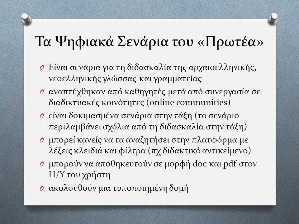 Τα Ψηφιακά Σενάρια του «Πρωτέα» O Είναι σενάρια για τη διδασκαλία της αρχαιοελληνικής, νεοελληνικής γλώσσας και γραμματείας O αναπτύχθηκαν από καθηγητές μετά από συνεργασία σε διαδικτυακές κοινότητες (online communities) O είναι δοκιμασμένα σενάρια στην τάξη (το σενάριο περιλαμβάνει σχόλια από τη διδασκαλία στην τάξη) O μπορεί κανείς να τα αναζητήσει στην πλατφόρμα με λέξεις κλειδιά και φίλτρα (πχ διδακτικό αντικείμενο) O μπορούν να αποθηκευτούν σε μορφή doc και pdf στον Η/Υ του χρήστη O ακολουθούν μια τυποποιημένη δομή