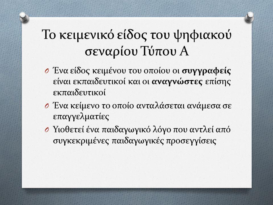 Το κειμενικό είδος του ψηφιακού σεναρίου Τύπου Α O Ένα είδος κειμένου του οποίου οι συγγραφείς είναι εκπαιδευτικοί και οι αναγνώστες επίσης εκπαιδευτικοί O Ένα κείμενο το οποίο ανταλάσεται ανάμεσα σε επαγγελματίες O Υιοθετεί ένα παιδαγωγικό λόγο που αντλεί από συγκεκριμένες παιδαγωγικές προσεγγίσεις