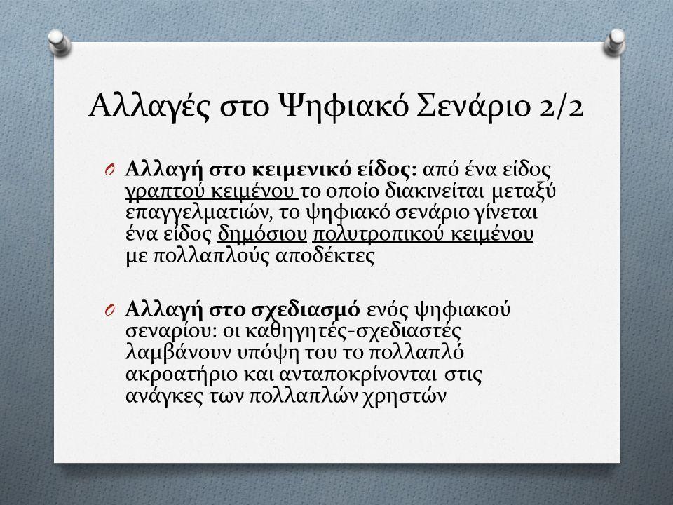 Αλλαγές στο Ψηφιακό Σενάριο 2/2 O Αλλαγή στο κειμενικό είδος: από ένα είδος γραπτού κειμένου το οποίο διακινείται μεταξύ επαγγελματιών, το ψηφιακό σενάριο γίνεται ένα είδος δημόσιου πολυτροπικού κειμένου με πολλαπλούς αποδέκτες O Αλλαγή στο σχεδιασμό ενός ψηφιακού σεναρίου: οι καθηγητές-σχεδιαστές λαμβάνουν υπόψη του το πολλαπλό ακροατήριο και ανταποκρίνονται στις ανάγκες των πολλαπλών χρηστών