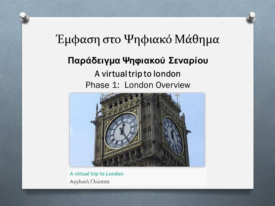 Έμφαση στο Ψηφιακό Μάθημα Παράδειγμα Ψηφιακού Σεναρίου A virtual trip to london Phase 1: London Overview
