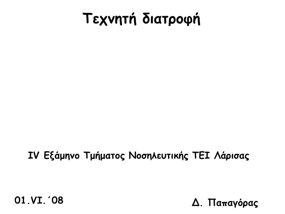 Τεχνητή διατροφή IV Εξάμηνο Τμήματος Νοσηλευτικής ΤΕΙ Λάρισας 01.VI.΄08 Δ. Παπαγόρας