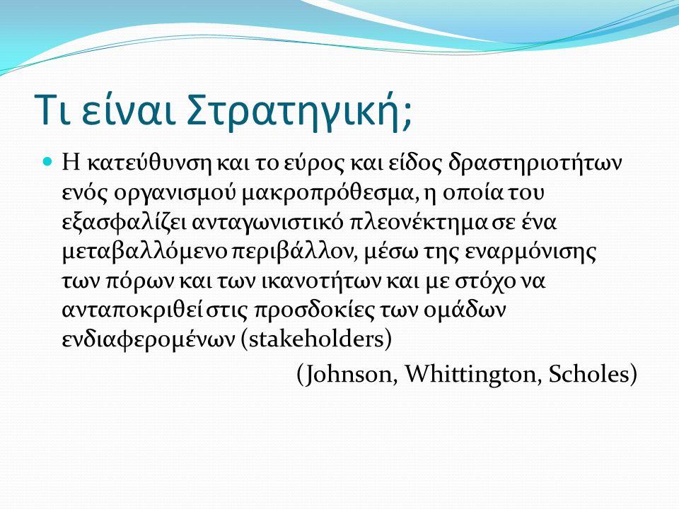 Η κατεύθυνση και το εύρος και είδος δραστηριοτήτων ενός οργανισμού μακροπρόθεσμα, η οποία του εξασφαλίζει ανταγωνιστικό πλεονέκτημα σε ένα μεταβαλλόμενο περιβάλλον, μέσω της εναρμόνισης των πόρων και των ικανοτήτων και με στόχο να ανταποκριθεί στις προσδοκίες των ομάδων ενδιαφερομένων (stakeholders) (Johnson, Whittington, Scholes) Τι είναι Στρατηγική;