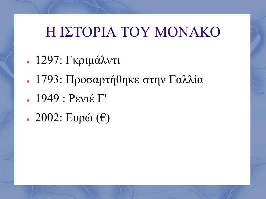 Η ΙΣΤΟΡΙΑ ΤΟΥ ΜΟΝΑΚΟ ● 1297: Γκριμάλντι ● 1793: Προσαρτήθηκε στην Γαλλία ● 1949 : Ρενιέ Γ' ● 2002: Ευρώ (€)
