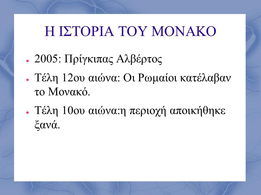 Η ΙΣΤΟΡΙΑ ΤΟΥ ΜΟΝΑΚΟ ● 2005: Πρίγκιπας Αλβέρτος ● Τέλη 12ου αιώνα: Oι Ρωμαίοι κατέλαβαν το Μονακό. ● Τέλη 10ου αιώνα:η περιοχή αποικήθηκε ξανά.