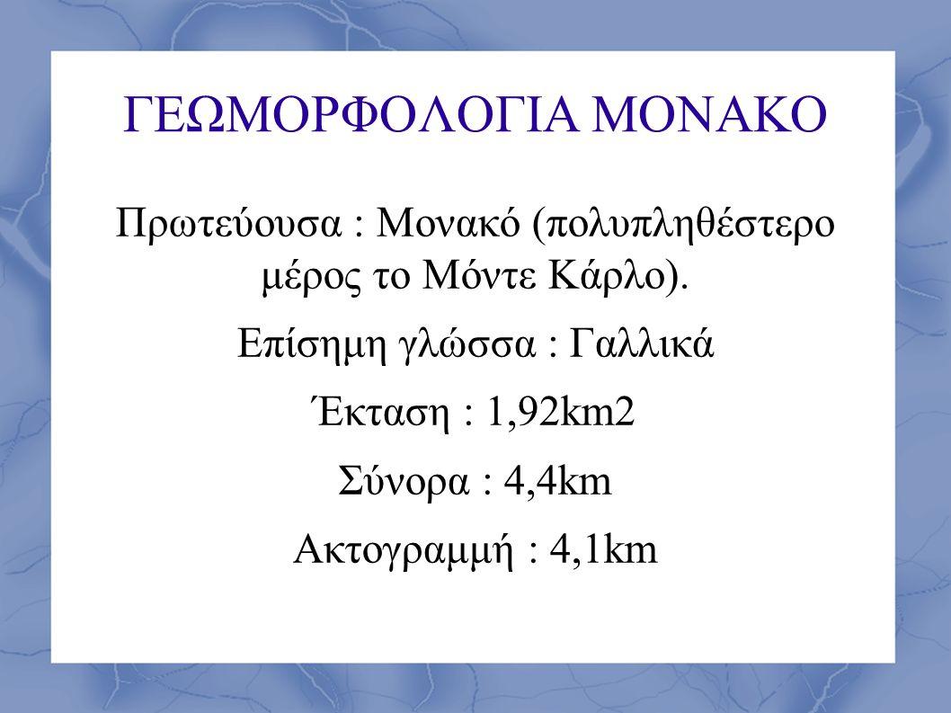 ΓΕΩΜΟΡΦΟΛΟΓΙΑ ΜΟΝΑΚΟ Πρωτεύουσα : Μονακό (πολυπληθέστερο μέρος το Μόντε Κάρλο). Επίσημη γλώσσα : Γαλλικά Έκταση : 1,92km2 Σύνορα : 4,4km Ακτογραμμή :
