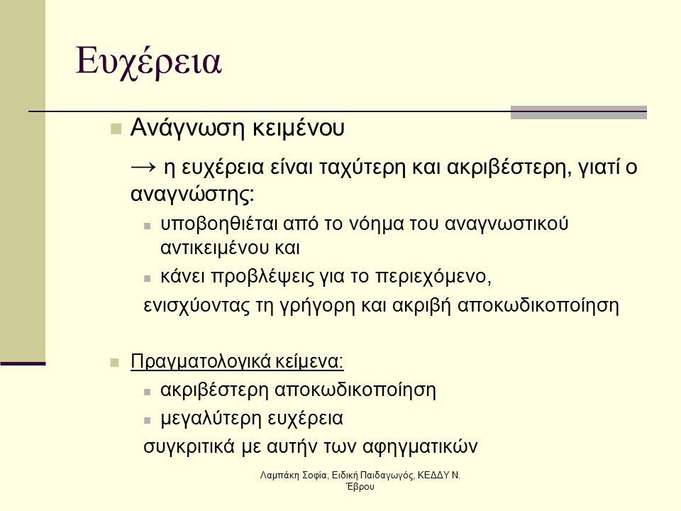 Ευχέρεια Ανάγνωση κειμένου → η ευχέρεια είναι ταχύτερη και ακριβέστερη, γιατί ο αναγνώστης: υποβοηθιέται από το νόημα του αναγνωστικού αντικειμένου και κάνει προβλέψεις για το περιεχόμενο, ενισχύοντας τη γρήγορη και ακριβή αποκωδικοποίηση Πραγματολογικά κείμενα: ακριβέστερη αποκωδικοποίηση μεγαλύτερη ευχέρεια συγκριτικά με αυτήν των αφηγματικών Λαμπάκη Σοφία, Ειδική Παιδαγωγός, ΚΕΔΔΥ Ν.