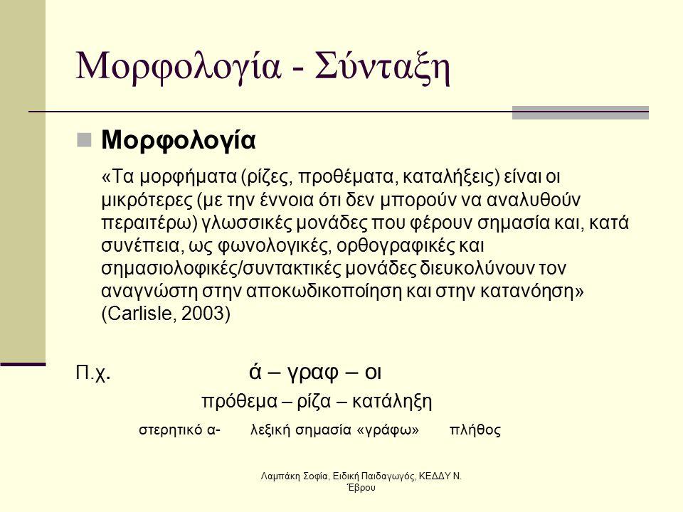 Μορφολογία - Σύνταξη Μορφολογία «Τα μορφήματα (ρίζες, προθέματα, καταλήξεις) είναι οι μικρότερες (με την έννοια ότι δεν μπορούν να αναλυθούν περαιτέρω) γλωσσικές μονάδες που φέρουν σημασία και, κατά συνέπεια, ως φωνολογικές, ορθογραφικές και σημασιολοφικές/συντακτικές μονάδες διευκολύνουν τον αναγνώστη στην αποκωδικοποίηση και στην κατανόηση» (Carlisle, 2003) Π.χ.