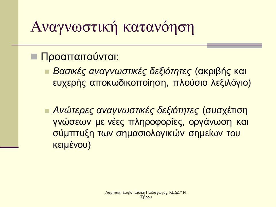 Αναγνωστική κατανόηση Προαπαιτούνται: Βασικές αναγνωστικές δεξιότητες (ακριβής και ευχερής αποκωδικοποίηση, πλούσιο λεξιλόγιο) Ανώτερες αναγνωστικές δεξιότητες (συσχέτιση γνώσεων με νέες πληροφορίες, οργάνωση και σύμπτυξη των σημασιολογικών σημείων του κειμένου) Λαμπάκη Σοφία, Ειδική Παιδαγωγός, ΚΕΔΔΥ Ν.