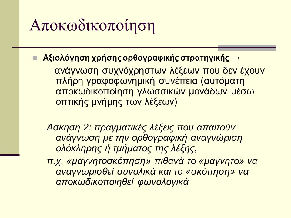 Αποκωδικοποίηση Αξιολόγηση χρήσης φωνολογικής στρατηγικής → Ανάγνωση άγνωστων ή άσημων λέξεων (κατάτμηση της λέξης σε γράμματα) Άσκηση 1: άσημες λέξεις, που δεν έχουν νόημα αλλά περιλαμβάνουν συνδυασμούς γραμμάτων που συναντιούνται στην ελληνική γλώσσα Άσκηση 2: πραγματικές λέξεις, πιθανά άγνωστες στο μαθητή