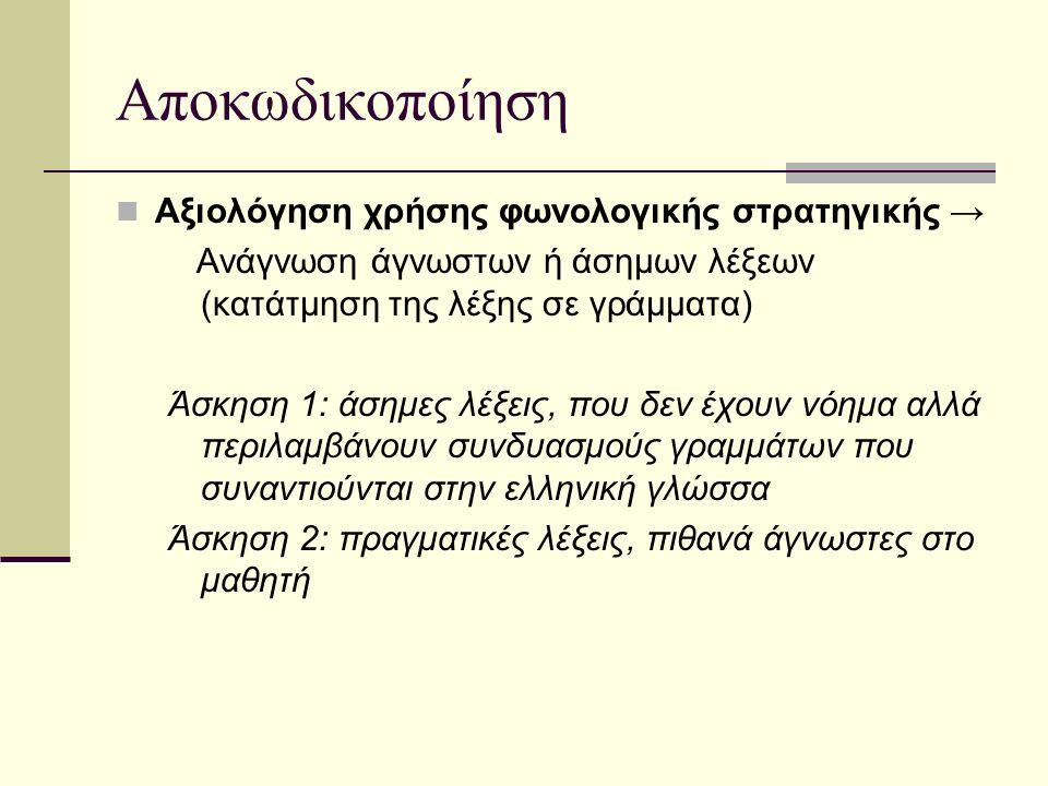 Αποκωδικοποίηση Αξιολόγηση χρήσης φωνολογικής στρατηγικής → Ανάγνωση άγνωστων ή άσημων λέξεων (κατάτμηση της λέξης σε γράμματα) Άσκηση 1: άσημες λέξει