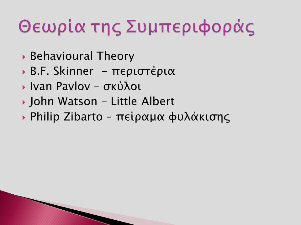  Behavioural Theory  B.F. Skinner - περιστέρια  Ivan Pavlov – σκύλοι  John Watson – Little Albert  Philip Zibarto – πείραμα φυλάκισης
