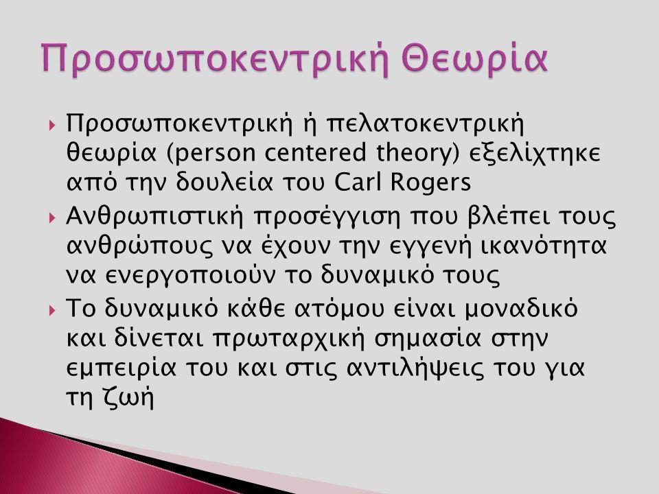  Προσωποκεντρική ή πελατοκεντρική θεωρία (person centered theory) εξελίχτηκε από την δουλεία του Carl Rogers  Ανθρωπιστική προσέγγιση που βλέπει του