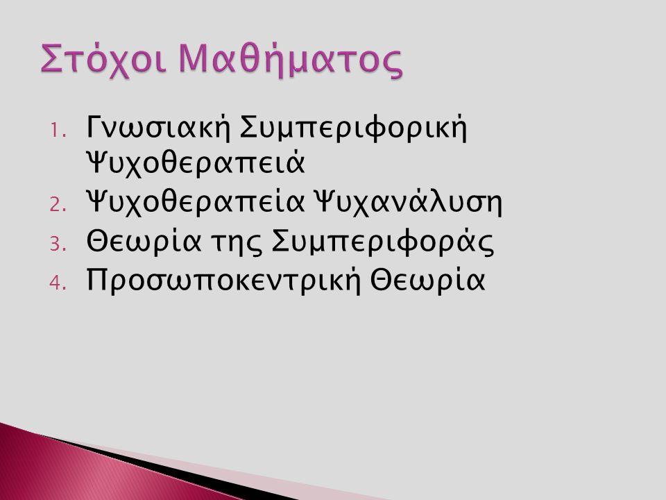 1. Γνωσιακή Συμπεριφορική Ψυχοθεραπειά 2. Ψυχοθεραπεία Ψυχανάλυση 3. Θεωρία της Συμπεριφοράς 4. Προσωποκεντρική Θεωρία