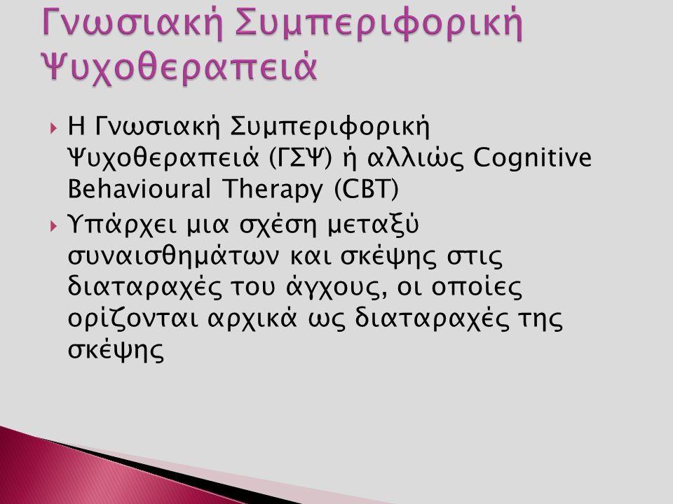 Η Γνωσιακή Συμπεριφορική Ψυχοθεραπειά (ΓΣΨ) ή αλλιώς Cognitive Behavioural Therapy (CBT)  Υπάρχει μια σχέση μεταξύ συναισθημάτων και σκέψης στις διαταραχές του άγχους, οι οποίες ορίζονται αρχικά ως διαταραχές της σκέψης