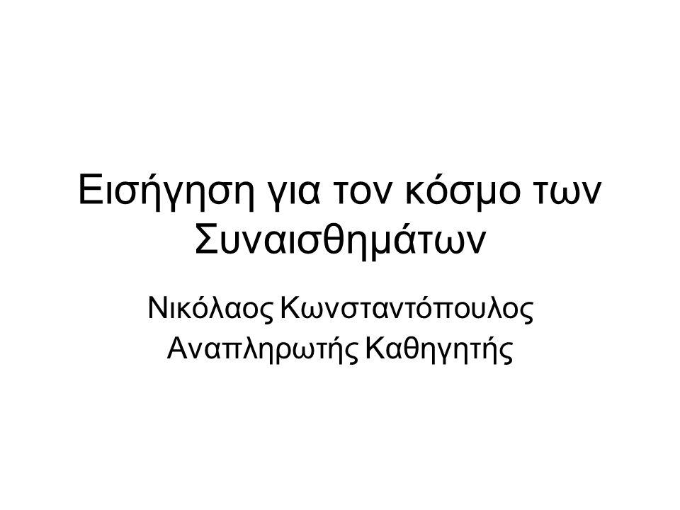 Εισήγηση για τον κόσμο των Συναισθημάτων Νικόλαος Κωνσταντόπουλος Αναπληρωτής Καθηγητής