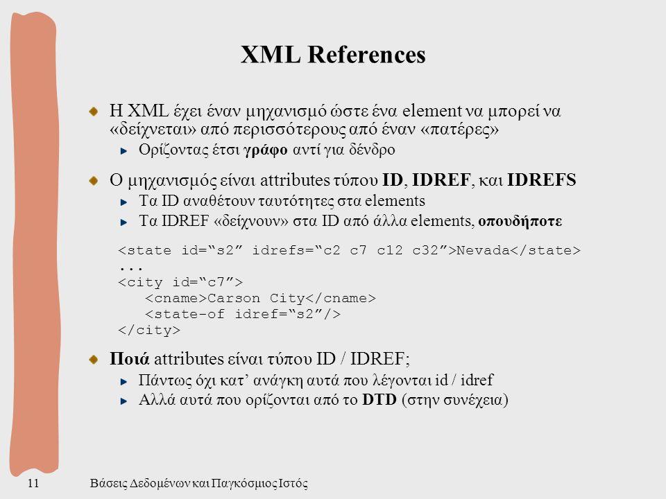 Βάσεις Δεδομένων και Παγκόσμιος Ιστός11 XML References H XML έχει έναν μηχανισμό ώστε ένα element να μπορεί να «δείχνεται» από περισσότερους από έναν «πατέρες» Ορίζοντας έτσι γράφο αντί για δένδρο Ο μηχανισμός είναι attributes τύπου ID, IDREF, και IDREFS Τα ID αναθέτουν ταυτότητες στα elements Τα IDREF «δείχνουν» στα ID από άλλα elements, οπουδήποτε Nevada...