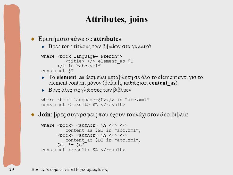 Βάσεις Δεδομένων και Παγκόσμιος Ιστός29 Attributes, joins Ερωτήματα πάνω σε attributes Βρες τους τίτλους των βιβλίων στα γαλλικά where element_as $T in abc.xml construct $T Το element_as δεσμεύει μεταβλητη σε όλο το element αντί για το element content μόνον (default, καθώς και content_as) Βρες όλες τις γλώσσες των βιβλίων where in abc.xml construct $L Join: βρες συγγραφείς που έχουν τουλάχιστον δύο βιβλία where $A content_as $B1 in abc.xml , $A content_as $B2 in abc.xml , $B1 != $B2 construct $A