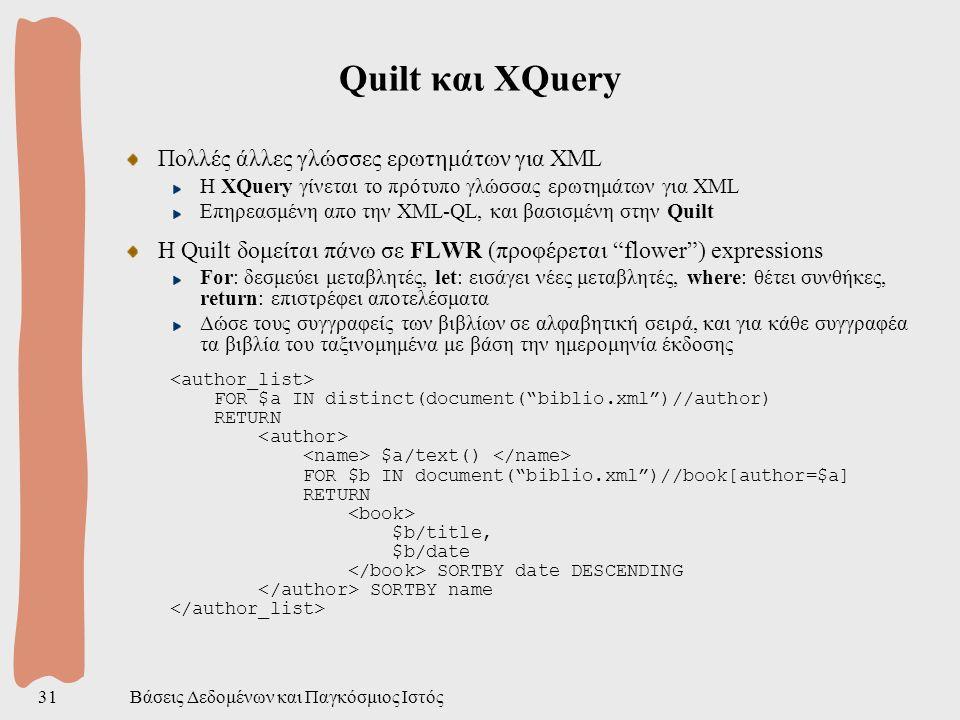 Βάσεις Δεδομένων και Παγκόσμιος Ιστός31 Quilt και ΧQuery Πολλές άλλες γλώσσες ερωτημάτων για XML H XQuery γίνεται το πρότυπο γλώσσας ερωτημάτων για XML Επηρεασμένη απο την XML-QL, και βασισμένη στην Quilt H Quilt δομείται πάνω σε FLWR (προφέρεται flower ) expressions For: δεσμεύει μεταβλητές, let: εισάγει νέες μεταβλητές, where: θέτει συνθήκες, return: επιστρέφει αποτελέσματα Δώσε τους συγγραφείς των βιβλίων σε αλφαβητική σειρά, και για κάθε συγγραφέα τα βιβλία του ταξινομημένα με βάση την ημερομηνία έκδοσης FOR $a IN distinct(document( biblio.xml )//author) RETURN $a/text() FOR $b IN document( biblio.xml )//book[author=$a] RETURN $b/title, $b/date SORTBY date DESCENDING SORTBY name