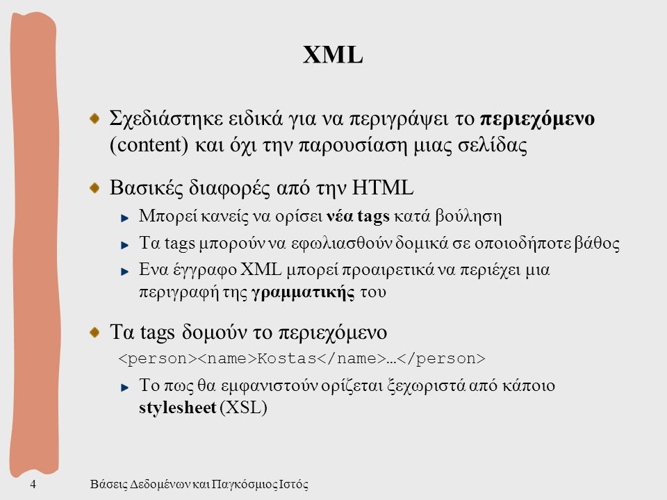 Βάσεις Δεδομένων και Παγκόσμιος Ιστός5 XML (2) Ο ρόλος της XML Προτάθηκε σαν μια markup γλώσσα περιγραφής εγγράφων Καταγωγή απο την SGML (ψηφιακές βιβλιοθήκες) Εξελίσσεται όμως σε ένα παγκόσμιο πρότυπο για ανταλλαγή πληροφορίας Αυτό τράβηξε το ενδιαφέρον της κοινότητας των βάσεων δεδομένων Βασικό συστατικό της XML είναι το element Κείμενο που περικλείεται από ένα ζεύγος tags Start-tag και end-tag (markups) Εκτός από την λογική δομή (elements), τα tags περιγράφουν και την φυσική δομή (entities) που δεν ενδιαφέρει στα πλαίσια των βάσεων Alan 42 alan@abc.com abrown@mail.com