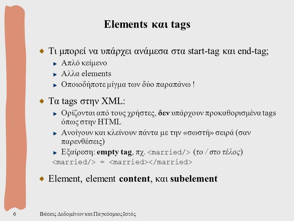 Βάσεις Δεδομένων και Παγκόσμιος Ιστός27 Προαιρετικά elements Θέλουμε τους τίτλους όλων των βιβλίων και τις τιμές όπου υπάρχουν Τα elements στην XML μπορεί να είναι προαιρετικά Αν βάλουμε τo στο pattern, θα αποκλείσουμε από το αποτέλεσμα τα βιβλία χωρίς τιμή Λύση: εμφωλιασμένα ερωτήματα Μετά το «in» ακολουθεί URL κάποιου XML εγγράφου, ή μεταβλητή δεσμευμένη σε τμήμα ενός XML εγγράφου where $B in www.abc.com/bib.xml , $T in $B construct $T where $P in $B construct $P