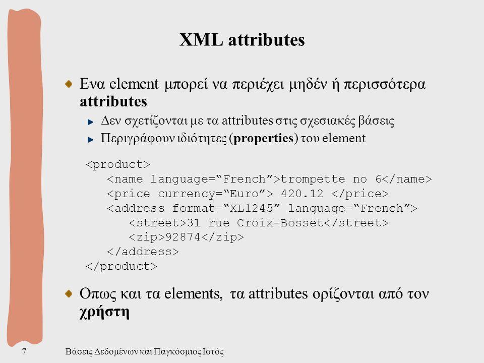 Βάσεις Δεδομένων και Παγκόσμιος Ιστός7 XML attributes Ενα element μπορεί να περιέχει μηδέν ή περισσότερα attributes Δεν σχετίζονται με τα attributes στις σχεσιακές βάσεις Περιγράφουν ιδιότητες (properties) του element trompette no 6 420.12 31 rue Croix-Bosset 92874 Οπως και τα elements, τα attributes ορίζονται από τον χρήστη