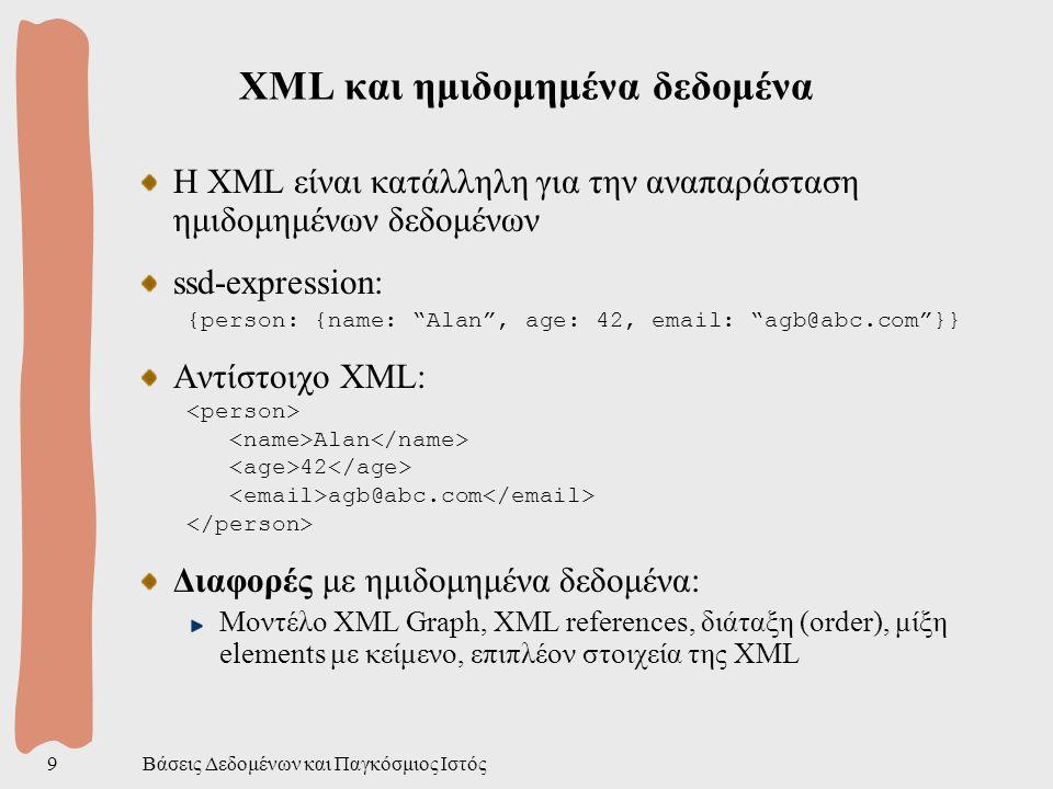 Βάσεις Δεδομένων και Παγκόσμιος Ιστός9 ΧML και ημιδομημένα δεδομένα Η XML είναι κατάλληλη για την αναπαράσταση ημιδομημένων δεδομένων ssd-expression: {person: {name: Alan , age: 42, email: agb@abc.com }} Αντίστοιχο XML: Alan 42 agb@abc.com Διαφορές με ημιδομημένα δεδομένα: Μοντέλο XML Graph, XML references, διάταξη (order), μίξη elements με κείμενο, επιπλέον στοιχεία της XML