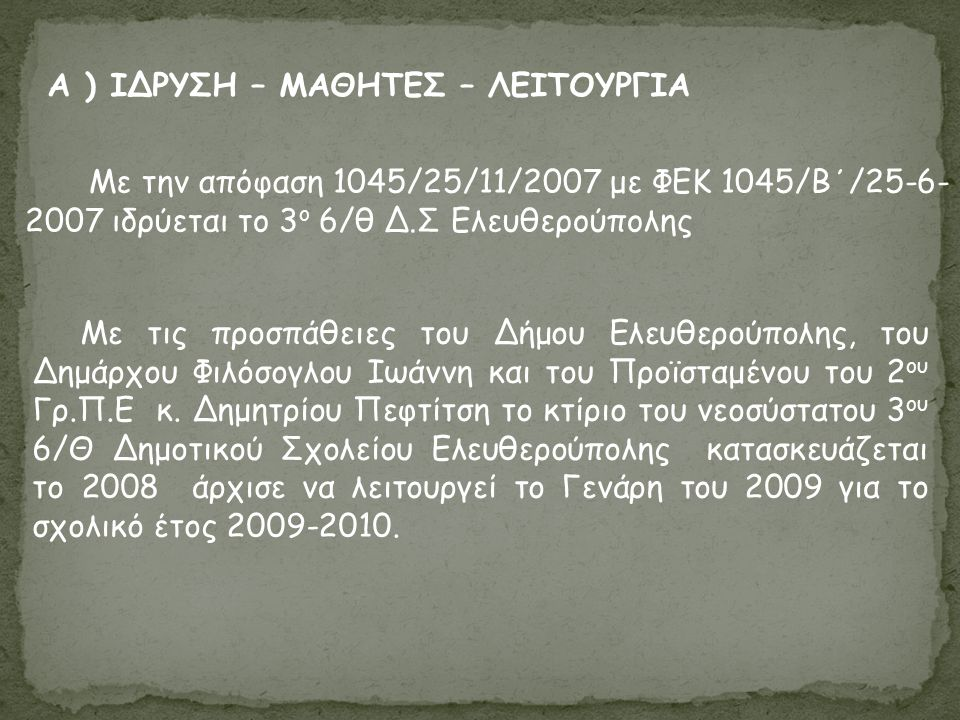 Α ) ΙΔΡΥΣΗ – ΜΑΘΗΤΕΣ – ΛΕΙΤΟΥΡΓΙΑ Με την απόφαση 1045/25/11/2007 με ΦΕΚ 1045/Β΄/25-6- 2007 ιδρύεται το 3 ο 6/θ Δ.Σ Ελευθερούπολης Με τις προσπάθειες του Δήμου Ελευθερούπολης, του Δημάρχου Φιλόσογλου Ιωάννη και του Προϊσταμένου του 2 ου Γρ.Π.Ε κ.