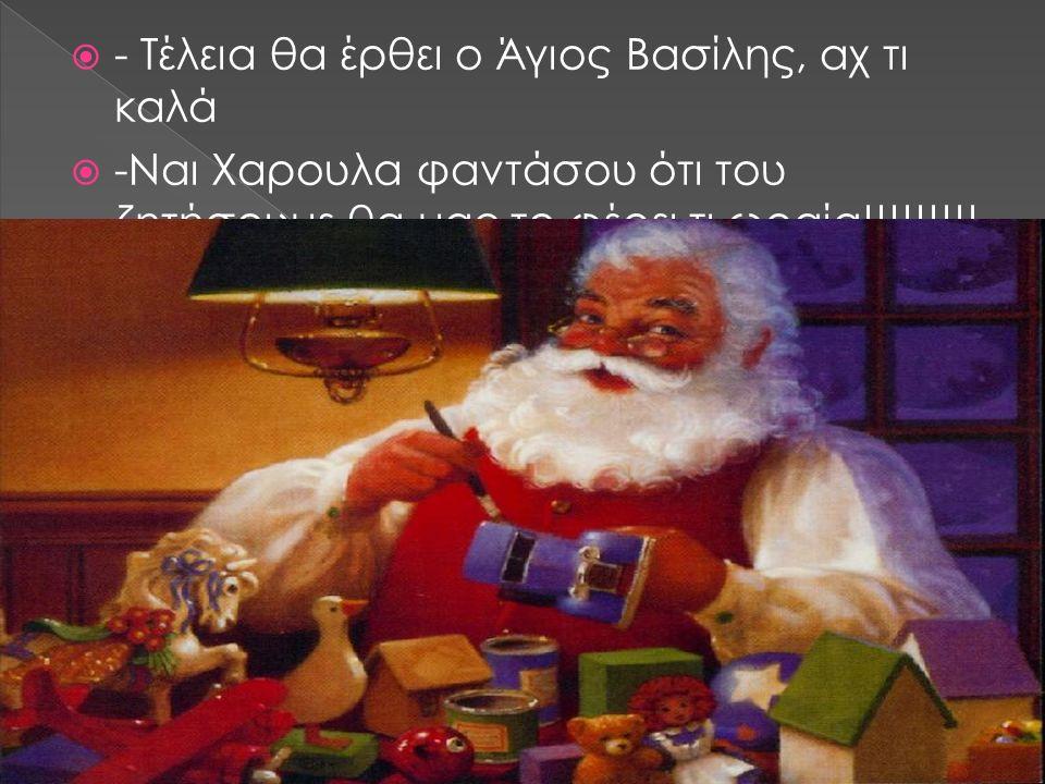  - Τέλεια θα έρθει ο Άγιος Βασίλης, αχ τι καλά  -Ναι Χαρουλα φαντάσου ότι του ζητήσουμε θα μας το φέρει τι ωραία!!!!!!!!!
