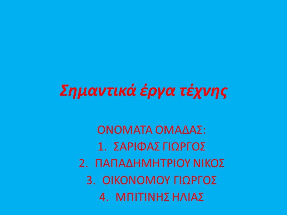 Σημαντικά έργα τέχνης ΟΝΟΜΑΤΑ ΟΜΑΔΑΣ: 1.ΣΑΡΙΦΑΣ ΓΙΩΡΓΟΣ 2.ΠΑΠΑΔΗΜΗΤΡΙΟΥ ΝΙΚΟΣ 3.ΟΙΚΟΝΟΜΟΥ ΓΙΩΡΓΟΣ 4.ΜΠΙΤΙΝΗΣ ΗΛΙΑΣ