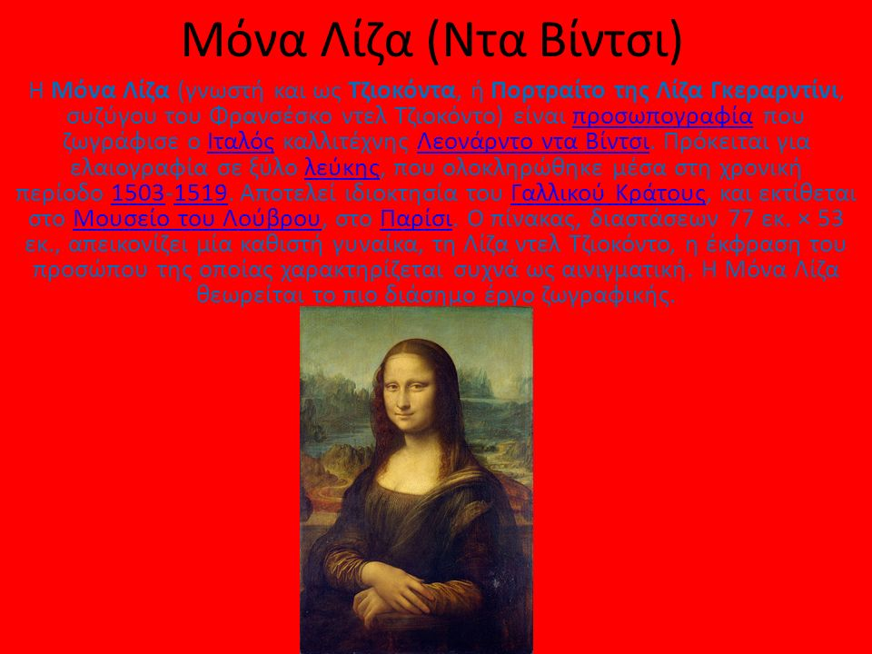Μόνα Λίζα (Ντα Βίντσι) Η Μόνα Λίζα (γνωστή και ως Τζιοκόντα, ή Πορτραίτο της Λίζα Γκεραρντίνι, συζύγου του Φρανσέσκο ντελ Τζιοκόντο) είναι προσωπογραφία που ζωγράφισε ο Ιταλός καλλιτέχνης Λεονάρντο ντα Βίντσι.