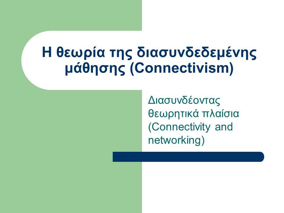 Η θεωρία της διασυνδεδεμένης μάθησης (Connectivism) Διασυνδέοντας θεωρητικά πλαίσια (Connectivity and networking)