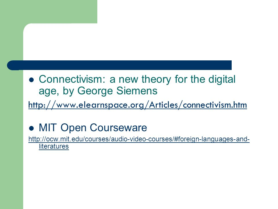 Connectivism: a new theory for the digital age, by George Siemens http://www.elearnspace.org/Articles/connectivism.htm MIT Open Courseware http://ocw.mit.edu/courses/audio-video-courses/#foreign-languages-and- literatures
