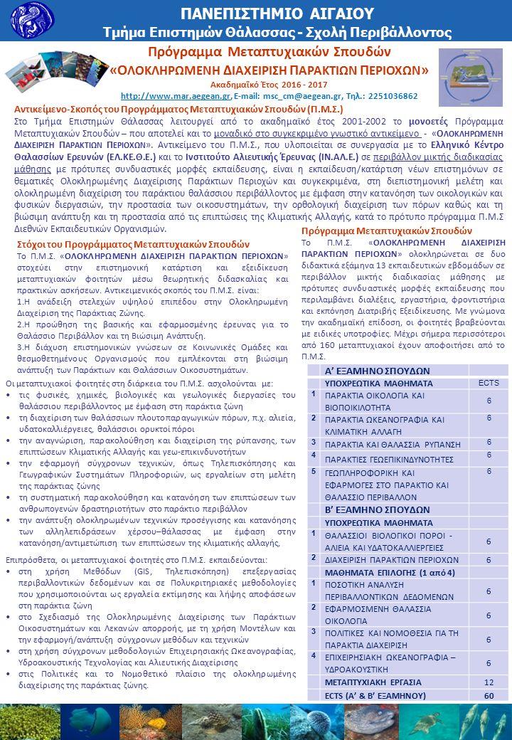 Πρόγραμμα Μεταπτυχιακών Σπουδών «Ο ΛΟΚΛΗΡΩΜΕΝΗ Δ ΙΑΧΕΙΡΙΣΗ Π ΑΡΑΚΤΙΩΝ Π ΕΡΙΟΧΩΝ » Ακαδημαϊκό Έτος 2016 - 2017 http://www.mar.aegean.gr, E-mail: msc_cm@aegean.gr, Tηλ.: 2251036862 ΠΑΝΕΠΙΣΤΗΜΙΟ ΑΙΓΑΙΟΥ Τμήμα Επιστημών Θάλασσας - Σχολή Περιβάλλοντος Αντικείμενο-Σκοπός του Προγράμματος Μεταπτυχιακών Σπουδών (Π.Μ.Σ.) Στο Τμήμα Επιστημών Θάλασσας λειτουργεί από το ακαδημαϊκό έτος 2001-2002 το μονοετές Πρόγραμμα Μεταπτυχιακών Σπουδών – που αποτελεί και το μοναδικό στο συγκεκριμένο γνωστικό αντικείμενο - «Ο ΛΟΚΛΗΡΩΜΕΝΗ Δ ΙΑΧΕΙΡΙΣΗ Π ΑΡΑΚΤΙΩΝ Π ΕΡΙΟΧΩΝ ».