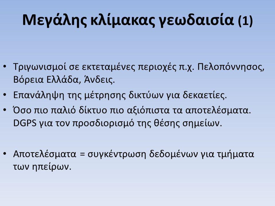 Μεγάλης κλίμακας γεωδαισία (1) Τριγωνισμοί σε εκτεταμένες περιοχές π.χ. Πελοπόννησος, Βόρεια Ελλάδα, Άνδεις. Επανάληψη της μέτρησης δικτύων για δεκαετ