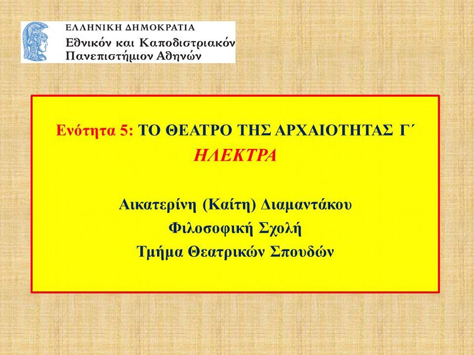 Ενότητα 5: ΤΟ ΘΕΑΤΡΟ ΤΗΣ ΑΡΧΑΙΟΤΗΤΑΣ Γ΄ ΗΛΕΚΤΡΑ Αικατερίνη (Καίτη) Διαμαντάκου Φιλοσοφική Σχολή Τμήμα Θεατρικών Σπουδών