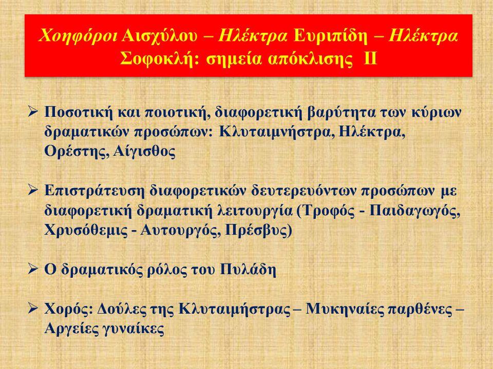 Χοηφόροι Αισχύλου – Ηλέκτρα Ευριπίδη – Ηλέκτρα Σοφοκλή: σημεία απόκλισης Ι  Τετραλογία ενιαίας ή ελεύθερης θεματικής σύνθεσης  Διαφορετική ταυτότητα δραματικού χώρου (Άργος / Μυκήνες )  Διαφορετική δόμηση και εμψύχωση του προλόγου (Ορέστης- Πυλάδης-Παιδαγωγός - Αυτουργός - Ηλέκτρα)  Παρουσία ή απουσία «ονείρου» Κλυταιμνήστρας  Διαφορετική κλιμάκωση της αναγνώρισης Ηλέκτρας – Ορέστη «διά σημείων»  Διαφορετικό σχέδιο εκδίκησης (ο ψευδο-θάνατος του Ορέστη, ο ψευδο-τοκετός της Ηλέκτρας)