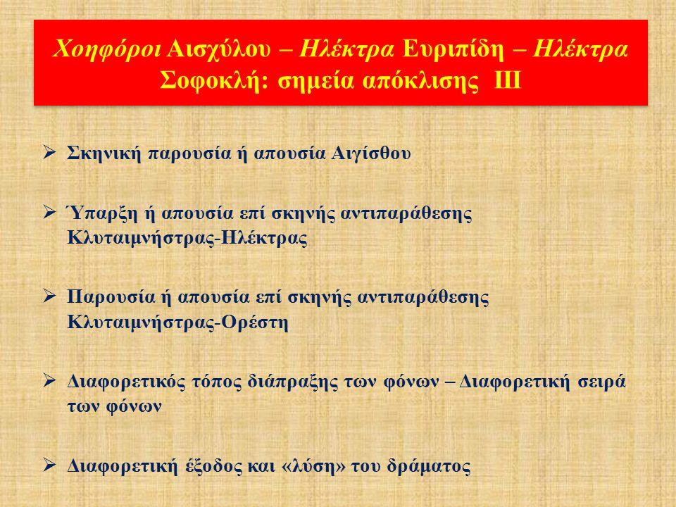 Χοηφόροι Αισχύλου – Ηλέκτρα Ευριπίδη – Ηλέκτρα Σοφοκλή: σημεία απόκλισης ΙΙ  Ποσοτική και ποιοτική, διαφορετική βαρύτητα των κύριων δραματικών προσώπων: Κλυταιμνήστρα, Ηλέκτρα, Ορέστης, Αίγισθος  Επιστράτευση διαφορετικών δευτερευόντων προσώπων με διαφορετική δραματική λειτουργία (Τροφός - Παιδαγωγός, Χρυσόθεμις - Αυτουργός, Πρέσβυς)  Ο δραματικός ρόλος του Πυλάδη  Χορός: Δούλες της Κλυταιμήστρας – Μυκηναίες παρθένες – Αργείες γυναίκες