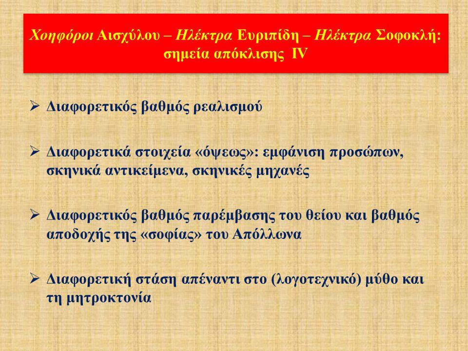 Χοηφόροι Αισχύλου – Ηλέκτρα Ευριπίδη – Ηλέκτρα Σοφοκλή: σημεία απόκλισης ΙΙΙ  Σκηνική παρουσία ή απουσία Αιγίσθου  Ύπαρξη ή απουσία επί σκηνής αντιπαράθεσης Κλυταιμνήστρας-Ηλέκτρας  Παρουσία ή απουσία επί σκηνής αντιπαράθεσης Κλυταιμνήστρας-Ορέστη  Διαφορετικός τόπος διάπραξης των φόνων – Διαφορετική σειρά των φόνων  Διαφορετική έξοδος και «λύση» του δράματος