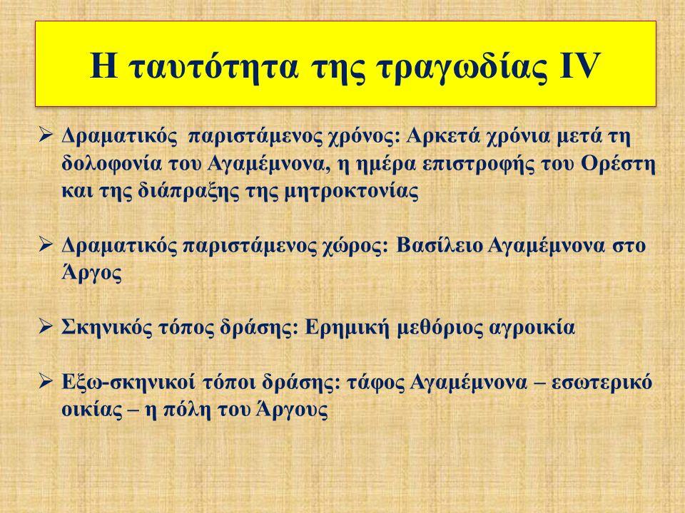Η ταυτότητα της τραγωδίας ΙV  Δραματικός παριστάμενος χρόνος: Αρκετά χρόνια μετά τη δολοφονία του Αγαμέμνονα, η ημέρα επιστροφής του Ορέστη και της διάπραξης της μητροκτονίας  Δραματικός παριστάμενος χώρος: Βασίλειο Αγαμέμνονα στο Άργος  Σκηνικός τόπος δράσης: Ερημική μεθόριος αγροικία  Εξω-σκηνικοί τόποι δράσης: τάφος Αγαμέμνονα – εσωτερικό οικίας – η πόλη του Άργους