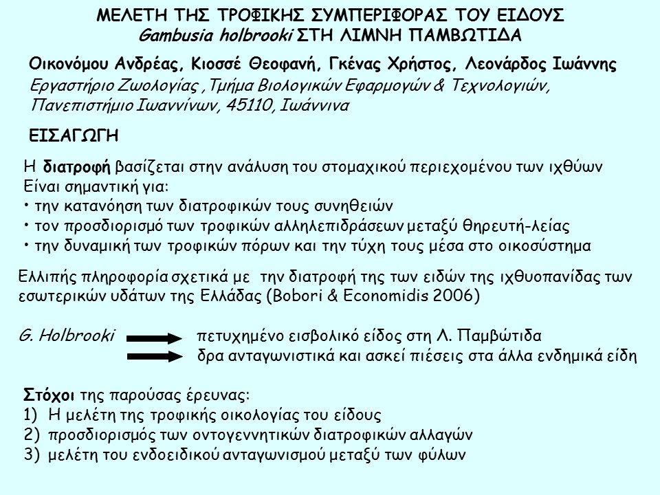 ΜΕΛΕΤΗ ΤΗΣ ΤΡΟΦΙΚΗΣ ΣΥΜΠΕΡΙΦΟΡΑΣ ΤΟΥ ΕΙΔΟΥΣ Gambusia holbrooki ΣΤΗ ΛΙΜΝΗ ΠΑΜΒΩΤΙΔΑ Στόχοι της παρούσας έρευνας: 1)Η μελέτη της τροφικής οικολογίας του είδους 2)προσδιορισμός των οντογεννητικών διατροφικών αλλαγών 3)μελέτη του ενδοειδικού ανταγωνισμού μεταξύ των φύλων Οικονόμου Ανδρέας, Κιοσσέ Θεοφανή, Γκένας Χρήστος, Λεονάρδος Ιωάννης Εργαστήριο Ζωολογίας,Τμήμα Βιολογικών Εφαρμογών & Τεχνολογιών, Πανεπιστήμιο Ιωαννίνων, 45110, Ιωάννινα Η διατροφή βασίζεται στην ανάλυση του στομαχικού περιεχομένου των ιχθύων Είναι σημαντική για: την κατανόηση των διατροφικών τους συνηθειών τον προσδιορισμό των τροφικών αλληλεπιδράσεων μεταξύ θηρευτή-λείας την δυναμική των τροφικών πόρων και την τύχη τους μέσα στο οικοσύστημα Ελλιπής πληροφορία σχετικά με την διατροφή της των ειδών της ιχθυοπανίδας των εσωτερικών υδάτων της Ελλάδας (Bobori & Economidis 2006) G.