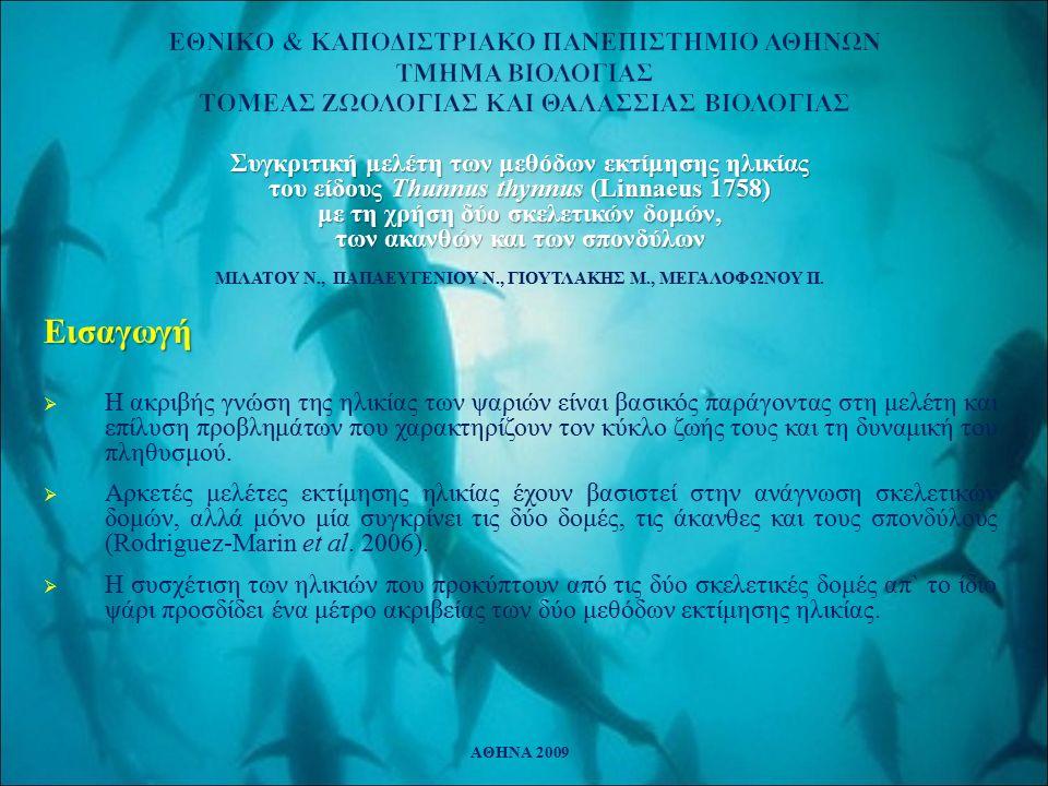 ΕΘΝΙΚΟ & ΚΑΠΟΔΙΣΤΡΙΑΚΟ ΠΑΝΕΠΙΣΤΗΜΙΟ ΑΘΗΝΩΝ ΤΜΗΜΑ ΒΙΟΛΟΓΙΑΣ ΤΟΜΕΑΣ ΖΩΟΛΟΓΙΑΣ ΚΑΙ ΘΑΛΑΣΣΙΑΣ ΒΙΟΛΟΓΙΑΣ Συγκριτική μελέτη των μεθόδων εκτίμησης ηλικίας του είδους Thunnus thynnus (Linnaeus 1758) με τη χρήση δύο σκελετικών δομών, των ακανθών και των σπονδύλων ΜΙΛΑΤΟΥ Ν., ΠΑΠΑΕΥΓΕΝΙΟΥ Ν., ΓΙΟΥΤΛΑΚΗΣ Μ., ΜΕΓΑΛΟΦΩΝΟΥ Π.Εισαγωγή  Η ακριβής γνώση της ηλικίας των ψαριών είναι βασικός παράγοντας στη μελέτη και επίλυση προβλημάτων που χαρακτηρίζουν τον κύκλο ζωής τους και τη δυναμική του πληθυσμού.