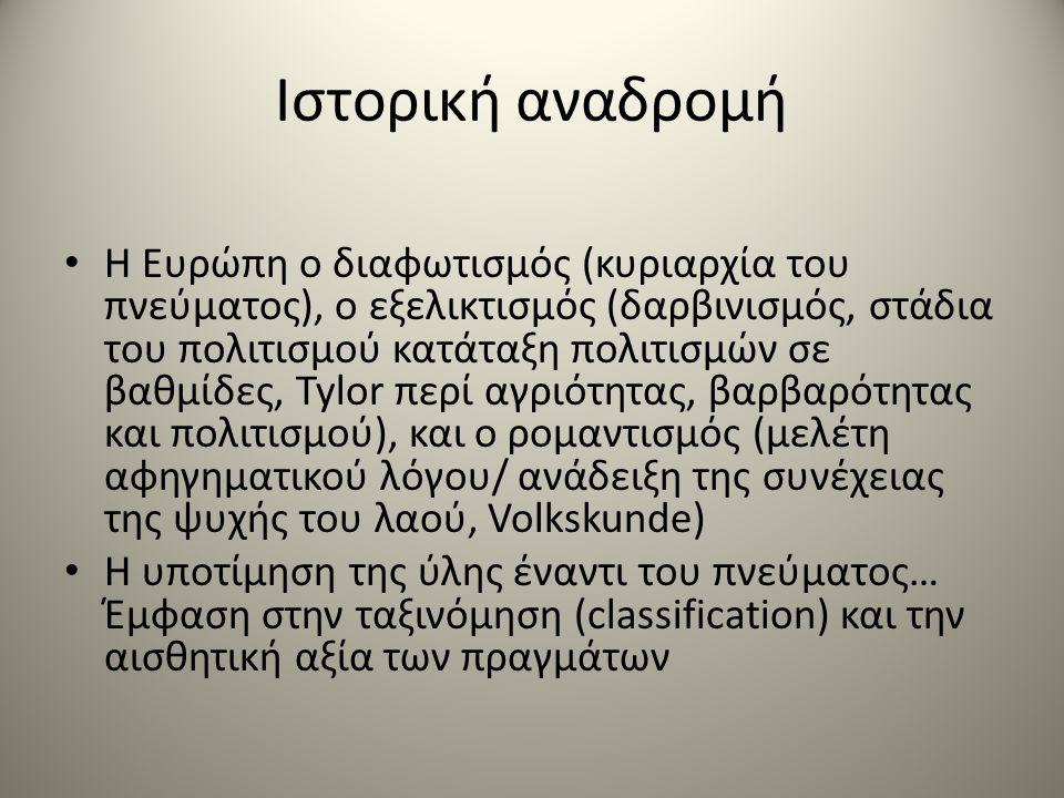 Ιστορική αναδρομή Η Ευρώπη ο διαφωτισμός (κυριαρχία του πνεύματος), ο εξελικτισμός (δαρβινισμός, στάδια του πολιτισμού κατάταξη πολιτισμών σε βαθμίδες, Tylor περί αγριότητας, βαρβαρότητας και πολιτισμού), και ο ρομαντισμός (μελέτη αφηγηματικού λόγου/ ανάδειξη της συνέχειας της ψυχής του λαού, Volkskunde) Η υποτίμηση της ύλης έναντι του πνεύματος… Έμφαση στην ταξινόμηση (classification) και την αισθητική αξία των πραγμάτων