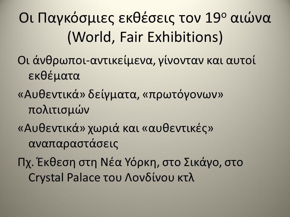 Οι Παγκόσμιες εκθέσεις τον 19 ο αιώνα (World, Fair Exhibitions) Οι άνθρωποι-αντικείμενα, γίνονταν και αυτοί εκθέματα «Αυθεντικά» δείγματα, «πρωτόγονων» πολιτισμών «Αυθεντικά» χωριά και «αυθεντικές» αναπαραστάσεις Πχ.