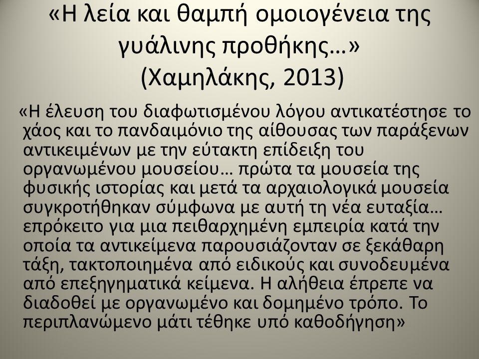 «Η λεία και θαμπή ομοιογένεια της γυάλινης προθήκης…» (Χαμηλάκης, 2013) «Η έλευση του διαφωτισμένου λόγου αντικατέστησε το χάος και το πανδαιμόνιο της αίθουσας των παράξενων αντικειμένων με την εύτακτη επίδειξη του οργανωμένου μουσείου… πρώτα τα μουσεία της φυσικής ιστορίας και μετά τα αρχαιολογικά μουσεία συγκροτήθηκαν σύμφωνα με αυτή τη νέα ευταξία… επρόκειτο για μια πειθαρχημένη εμπειρία κατά την οποία τα αντικείμενα παρουσιάζονταν σε ξεκάθαρη τάξη, τακτοποιημένα από ειδικούς και συνοδευμένα από επεξηγηματικά κείμενα.