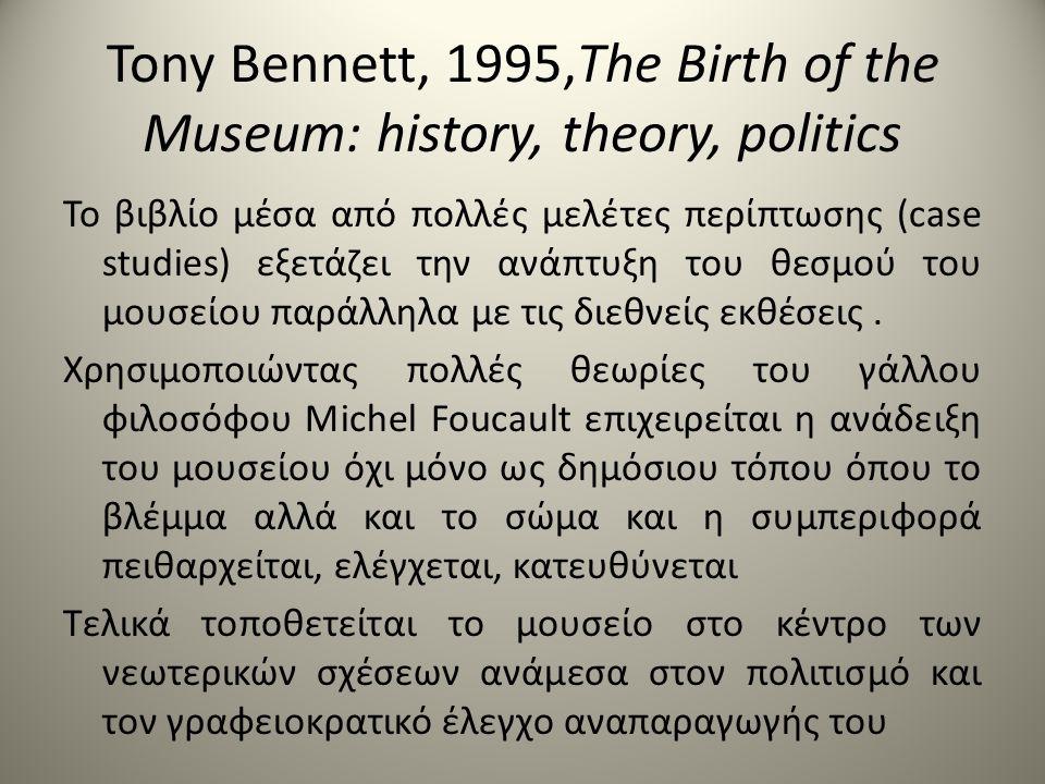Tony Bennett, 1995,The Birth of the Museum: history, theory, politics Το βιβλίο μέσα από πολλές μελέτες περίπτωσης (case studies) εξετάζει την ανάπτυξη του θεσμού του μουσείου παράλληλα με τις διεθνείς εκθέσεις.