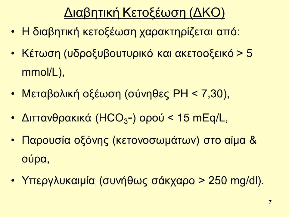 7 Διαβητική Κετοξέωση (ΔΚΟ) Η διαβητική κετοξέωση χαρακτηρίζεται από: Κέτωση (υδροξυβουτυρικό και ακετοοξεικό > 5 mmol/L), Μεταβολική οξέωση (σύνηθες PH < 7,30), Διττανθρακικά (HCO 3 - ) oρού < 15 mEq/L, Παρουσία οξόνης (κετονοσωμάτων) στο αίμα & ούρα, Υπεργλυκαιμία (συνήθως σάκχαρο > 250 mg/dl).